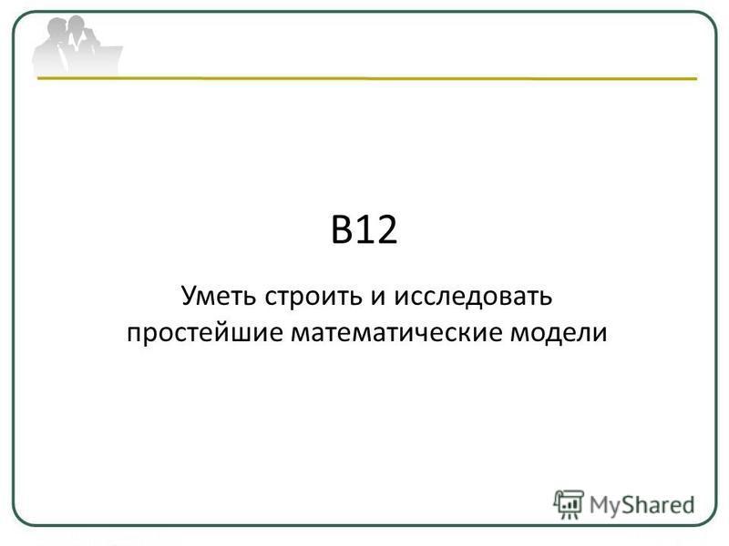 В12 Уметь строить и исследовать простейшие математические модели