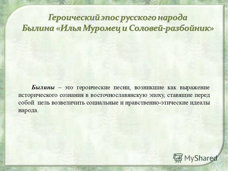Былины – это героические песни, возникшие как выражение исторического сознания в восточнославянскую эпоху, ставящие перед собой цель возвеличить социальные и нравственно-этические идеалы народа.