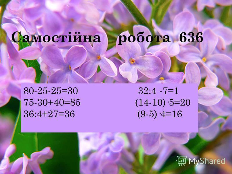 Самостійна робота 636 80-25-25=30 32:4 -7=1 75-30+40=85 (14-10)·5=20 36:4+27=36 (9-5)·4=16