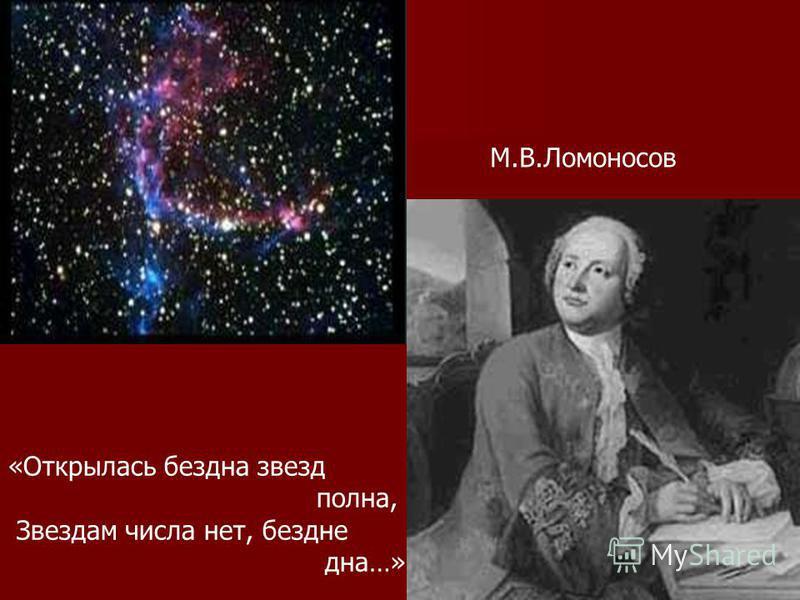 М.В.Ломоносов «Открылась бездна звезд полна, Звездам числа нет, бездне дна…»
