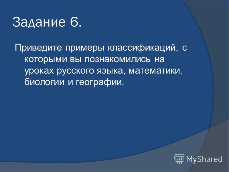 Задание 6. Приведите примеры классификаций, с которыми вы познакомились на уроках русского языка, математики, биологии и географии.