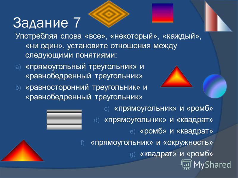Задание 7 Употребляя слова «все», «некоторый», «каждый», «ни один», установите отношения между следующими понятиями: a) «прямоугольный треугольник» и «равнобедренный треугольник» b) «равносторонний треугольник» и «равнобедренный треугольник» c) «прям