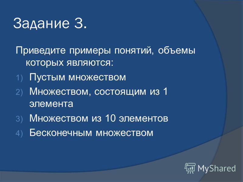 Задание 3. Приведите примеры понятий, объемы которых являются: 1) Пустым множеством 2) Множеством, состоящим из 1 элемента 3) Множеством из 10 элементов 4) Бесконечным множеством
