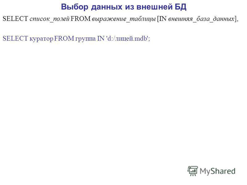 Выбор данных из внешней БД SELECT список_полей FROM выражение_таблицы [IN внешняя_база_данных], SELECT куратор FROM группа IN 'd:/лицей.mdb';