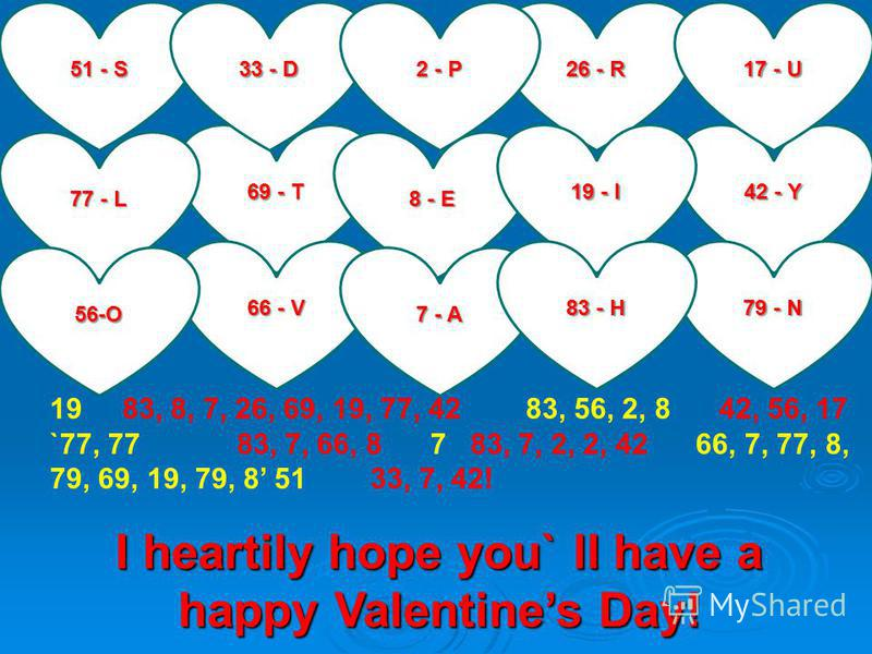 51 - S 69 - T 8 - E 42 - Y 26 - R 33 - D 66 - V 79 - N 77 - L 19 - I 7 - A 56-O 83 - H 17 - U 2 - P I heartily hope you` ll have a happy Valentines Day! 19 83, 8, 7, 26, 69, 19, 77, 42 83, 56, 2, 8 42, 56, 17 `77, 77 83, 7, 66, 8 7 83, 7, 2, 2, 42 66