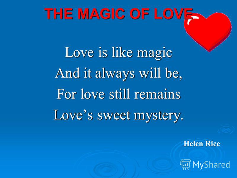 THE MAGIC OF LOVE Love is like magic And it always will be, For love still remains Loves sweet mystery. Helen Rice