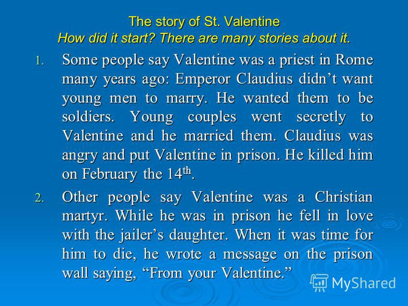 The story of St. Valentine How did it start? There are many stories about it. 1. Some people say Valentine was a priest in Rome many years ago: Emperor Claudius didnt want young men to marry. He wanted them to be soldiers. Young couples went secretly