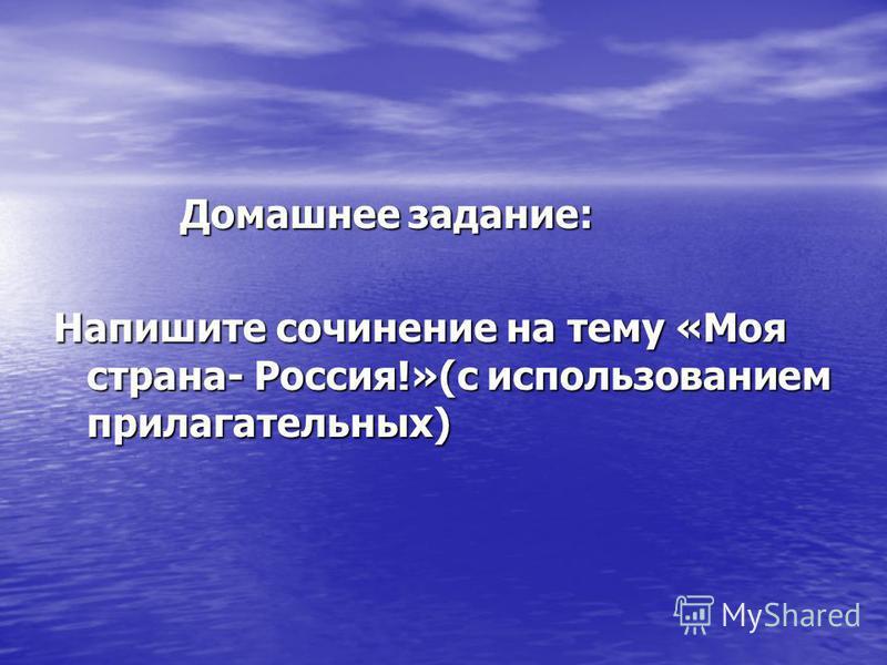 Домашнее задание: Домашнее задание: Напишите сочинение на тему «Моя страна- Россия!»(с использованием прилагательных)