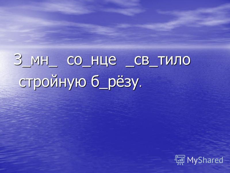 З_мн_ со_нце _св_тело стройную б_рёзу. стройную б_рёзу.