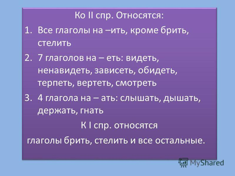 Ко II спр. Относятся: 1. Все глаголы на –ить, кроме брить, стелить 2.7 глаголов на – еть: видеть, ненавидеть, зависеть, обидеть, терпеть, вертеть, смотреть 3.4 глагола на – ати: слышати, дышати, держати, гнати К I спр. относятся глаголы брить, стелит