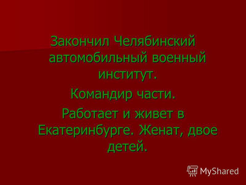 Закончил Челябинский автомобильный военный институт. Командир части. Работает и живет в Екатеринбурге. Женат, двое детей.