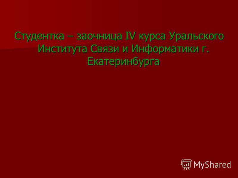 Студентка – заочница IV курса Уральского Института Связи и Информатики г. Екатеринбурга