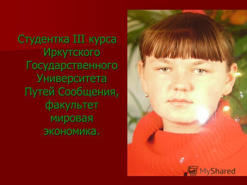 Студентка III курса Иркутского Государственного Университета Путей Сообщения, факультет мировая экономика.