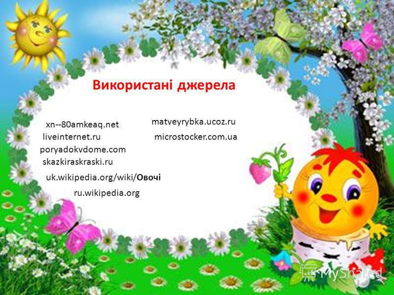 liveinternet.ru poryadokvdome.com skazkiraskraski.ru Використані джерела uk.wikipedia.org/wiki/Овочі ru.wikipedia.org xn--80amkeaq.net matveyrybka.ucoz.ru microstocker.com.ua