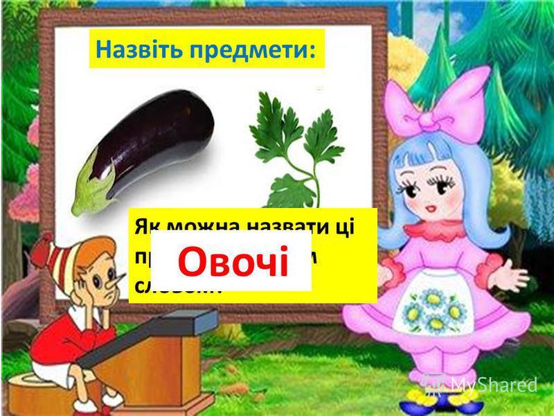 Назвіть предмети: Де росте ? Як можна назвати ці предмети одним словом? Овочі