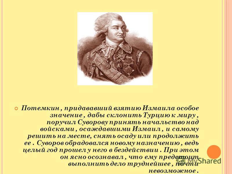 Потемкин, придававший взятию Измаила особое значение, дабы склонить Турцию к миру, поручил Суворову принять начальство над войсками, осаждавшими Измаил, и самому решить на месте, снять осаду или продолжить ее. Суворов обрадовался новому назначению, в