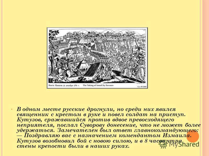 В одном месте русские дрогнули, но среди них явился священник с крестом в руке и повел солдат на приступ. Кутузов, сражавшийся против вдвое превосходящего неприятеля, послал Суворову донесение, что не может более удержаться. Замечателен был ответ гла