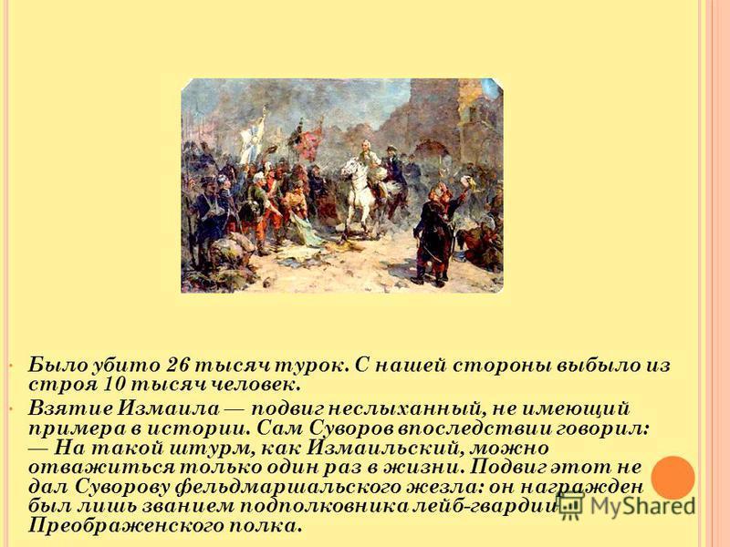 Было убито 26 тысяч турок. С нашей стороны выбыло из строя 10 тысяч человек. Взятие Измаила подвиг неслыханный, не имеющий примера в истории. Сам Суворов впоследствии говорил: На такой штурм, как Измаильский, можно отважиться только один раз в жизни.