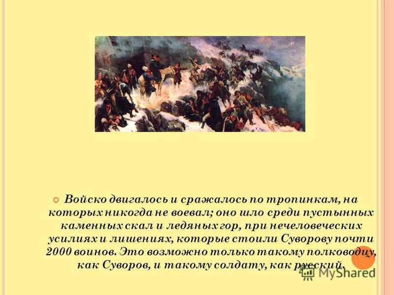 Войско двигалось и сражалось по тропинкам, на которых никогда не воевал; оно шло среди пустынных каменных скал и ледяных гор, при нечеловеческих усилиях и лишениях, которые стоили Суворову почти 2000 воинов. Это возможно только такому полководцу, как