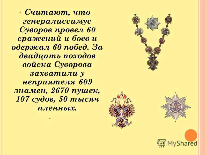 Считают, что генералиссимус Суворов провел 60 сражений и боев и одержал 60 побед. За двадцать походов войска Суворова захватили у неприятеля 609 знамен, 2670 пушек, 107 судов, 50 тысяч пленных.