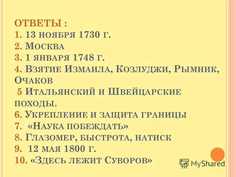 ОТВЕТЫ : 1. 13 НОЯБРЯ 1730 Г. 2. М ОСКВА 3. 1 ЯНВАРЯ 1748 Г. 4. В ЗЯТИЕ И ЗМАИЛА, К ОЗЛУДЖИ, Р ЫМНИК, О ЧАКОВ 5 И ТАЛЬЯНСКИЙ И Ш ВЕЙЦАРСКИЕ ПОХОДЫ. 6. У КРЕПЛЕНИЕ И ЗАЩИТА ГРАНИЦЫ 7. «Н АУКА ПОБЕЖДАТЬ » 8. Г ЛАЗОМЕР, БЫСТРОТА, НАТИСК 9. 12 МАЯ 1800 Г