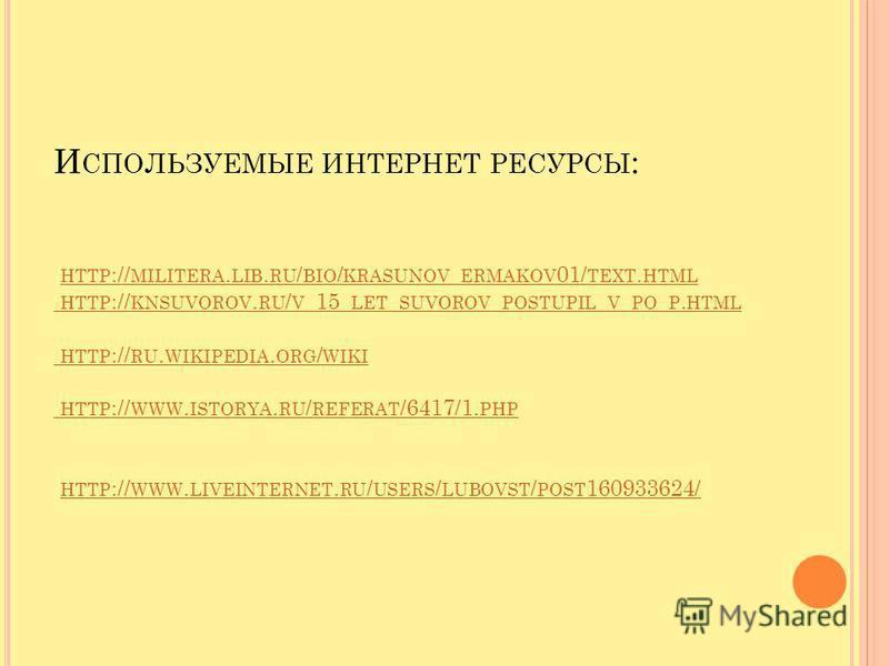 И СПОЛЬЗУЕМЫЕ ИНТЕРНЕТ РЕСУРСЫ : HTTP :// MILITERA. LIB. RU / BIO / KRASUNOV _ ERMAKOV 01/ TEXT. HTML HTTP :// KNSUVOROV. RU / V _15_ LET _ SUVOROV _ POSTUPIL _ V _ PO _ P. HTML HTTP :// RU. WIKIPEDIA. ORG / WIKI HTTP :// WWW. ISTORYA. RU / REFERAT /
