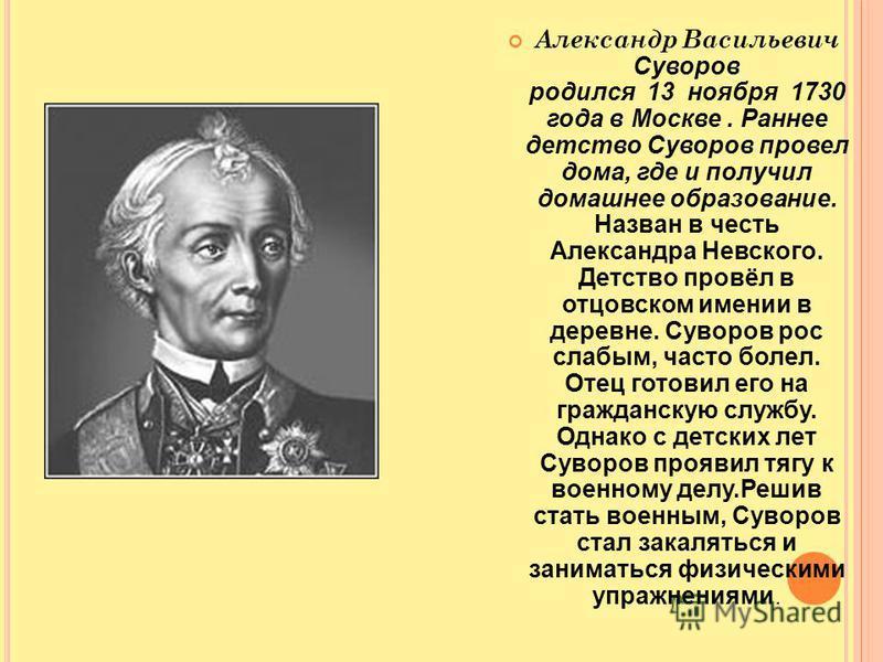 Александр Васильевич Суворов родился 13 ноября 1730 года в Москве. Раннее детство Суворов провел дома, где и получил домашнее образование. Назван в честь Александра Невского. Детство провёл в отцовском имении в деревне. Суворов рос слабым, часто боле