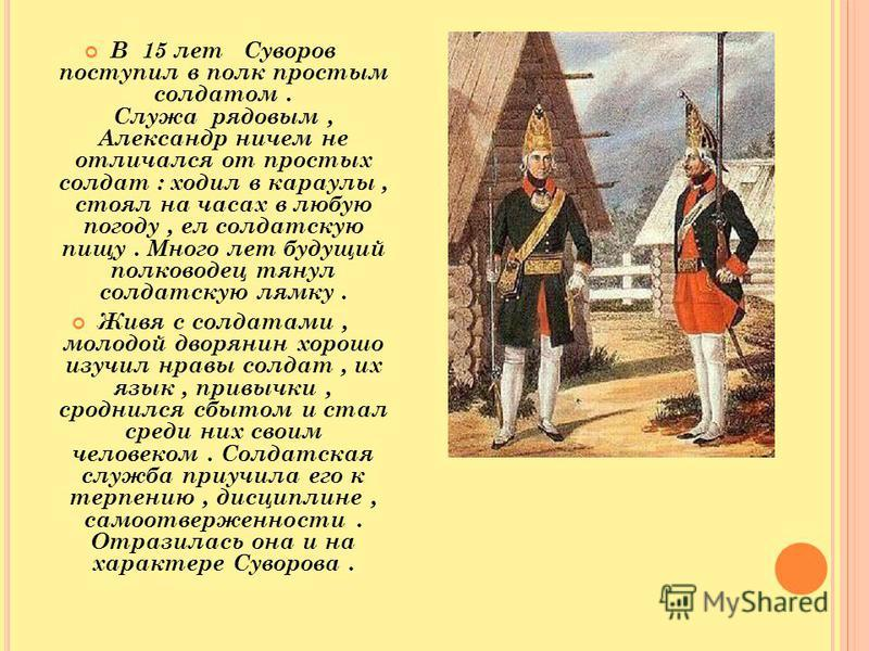 В 15 лет Суворов поступил в полк простым солдатом. Служа рядовым, Александр ничем не отличался от простых солдат : ходил в караулы, стоял на часах в любую погоду, ел солдатскую пищу. Много лет будущий полководец тянул солдатскую лямку. Живя с солдата