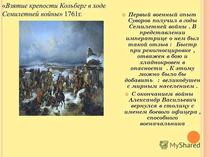 Первый военный опыт Суворов получил в годы Семилетней войны. В представлении императрице о нем был такой отзыв : Быстр при рекогносцировке, отважен в бою и хладнокровен в опасности. К этому можно было бы добавить : великодушен с мирным населением. С