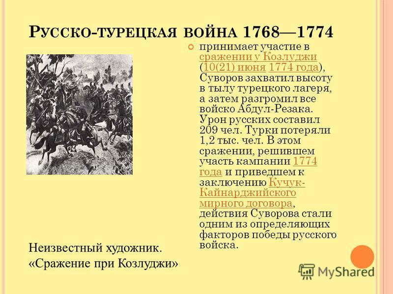 Р УССКО - ТУРЕЦКАЯ ВОЙНА 17681774 принимает участие в сражении у Козлуджи (10(21) июня 1774 года), Суворов захватил высоту в тылу турецкого лагеря, а затем разгромил все войско Абдул-Резака. Урон русских составил 209 чел. Турки потеряли 1,2 тыс. чел.