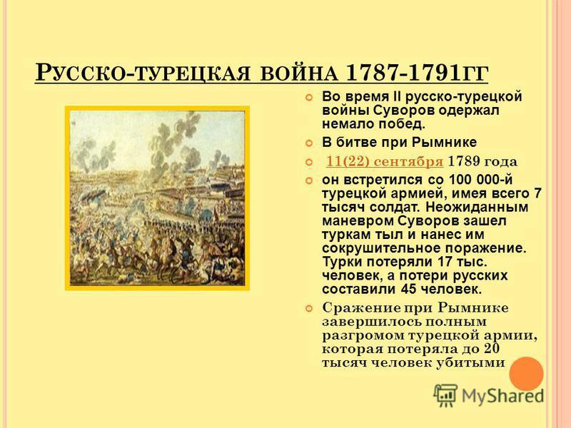 Р УССКО - ТУРЕЦКАЯ ВОЙНА 1787-1791 ГГ Во время II русско-турецкой войны Суворов одержал немало побед. В битве при Рымнике 11(22) сентября 1789 года 11(22) сентября он встретился со 100 000-й турецкой армией, имея всего 7 тысяч солдат. Неожиданным ман
