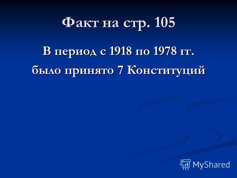 Факт на стр. 105 В период с 1918 по 1978 гг. было принято 7 Конституций