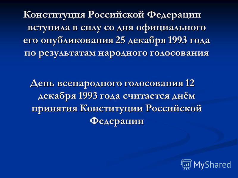 Конституция Российской Федерации вступила в силу со дня официального его опубликования 25 декабря 1993 года по результатам народного голосования День всенародного голосования 12 декабря 1993 года считается днём принятия Конституции Российской Федерац