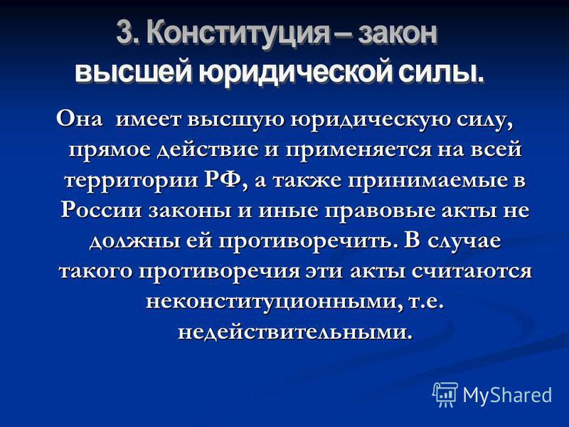 Она имеет высшую юридическую силу, прямое действие и применяется на всей территории РФ, а также принимаемые в России законы и иные правовые акты не должны ей противоречить. В случае такого противоречия эти акты считаются неконституционными, т.е. неде