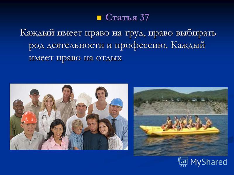 Статья 37 Статья 37 Каждый имеет право на труд, право выбирать род деятельности и профессию. Каждый имеет право на отдых
