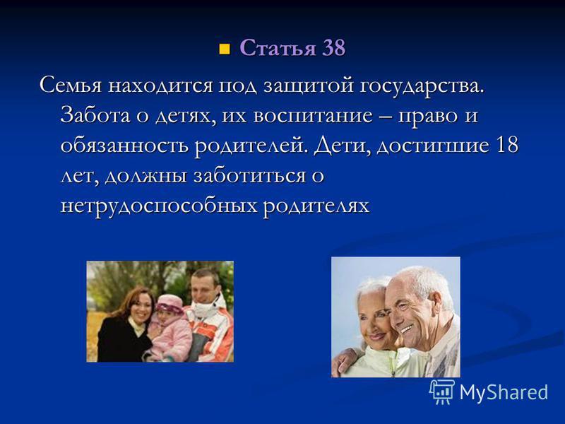 Статья 38 Статья 38 Семья находится под защитой государства. Забота о детях, их воспитание – право и обязанность родителей. Дети, достигшие 18 лет, должны заботиться о нетрудоспособных родителях