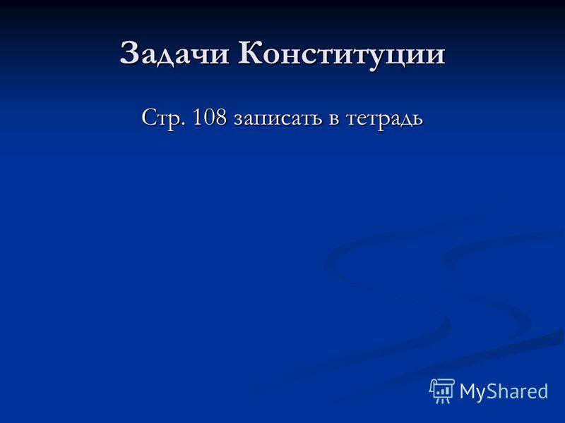 Задачи Конституции Стр. 108 записать в тетрадь