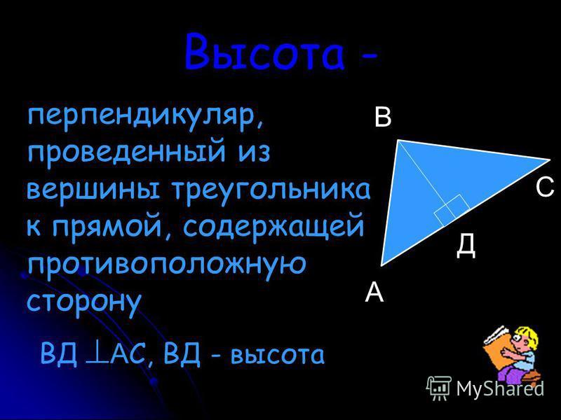 Высота - перпендикуляр, проведенный из вершины треугольника к прямой, содержащей противоположную сторону А Д С В ВД А С, ВД - высота
