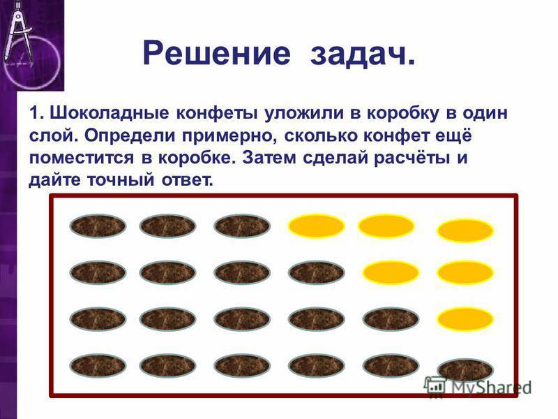 Решение задач. 1. Шоколадные конфеты уложили в коробку в один слой. Определи примерно, сколько конфет ещё поместится в коробке. Затем сделай расчёты и дайте точный ответ.