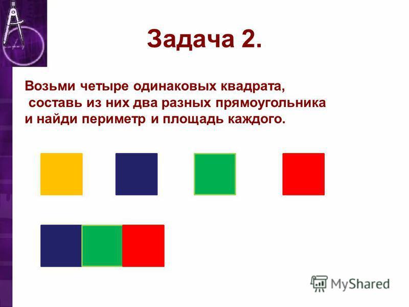 Задача 2. Возьми четыре одинаковых квадрата, составь из них два разных прямоугольника и найди периметр и площадь каждого.