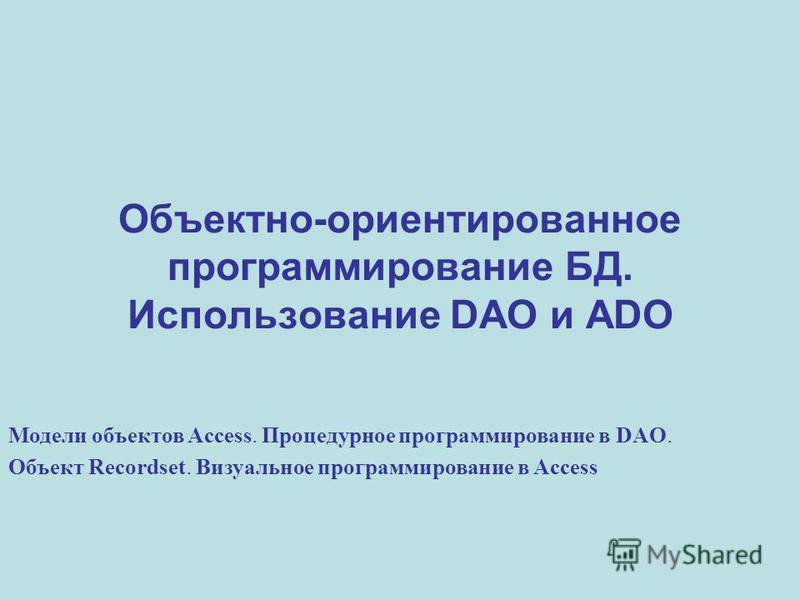 Объектно-ориентированное программирование БД. Использование DAO и ADO Модели объектов Access. Процедурное программирование в DAO. Объект Recordset. Визуальное программирование в Access