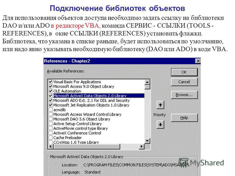 Подключение библиотек объектов Для использования объектов доступа необходимо задать ссылку на библиотеки DAO и/или ADO в редакторе VBA, команда СЕРВИС - ССЫЛКИ (TOOLS - REFERENCES), в окне ССЫЛКИ (REFERENCES) установить флажки. Библиотека, что указан