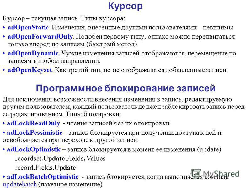 Курсор Курсор – текущая запись. Типы курсора: adOpenStatic. Изменения, внесенные другими пользователями – невидимы adOpenForwardOnly. Подобен первому типу, однако можно передвигаться только вперед по записям (быстрый метод) adOpenDynamic. Чужие измен