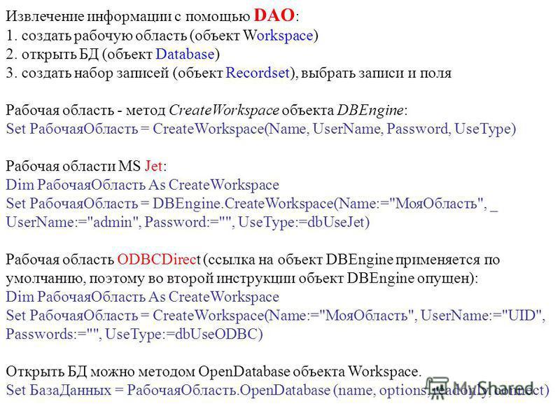 Извлечение информации с помощью DAO : 1. создать рабочую область (объект Workspace) 2. открыть БД (объект Database) 3. создать набор записей (объект Recordset), выбрать записи и поля Рабочая область - метод CreateWorkspace объекта DBEngine: Set Рабоч