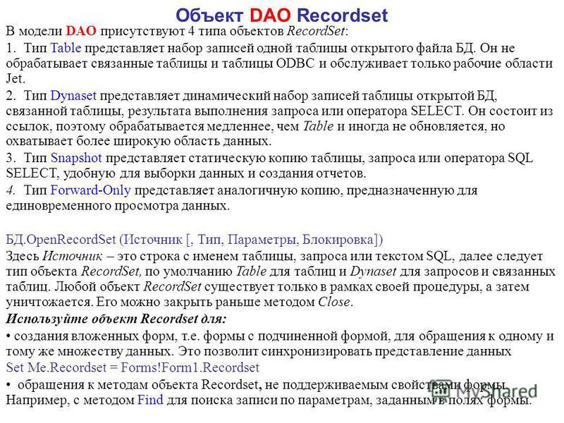 Объект DAO Recordset В модели DAO присутствуют 4 типа объектов RecordSet: 1. Тип Table представляет набор записей одной таблицы открытого файла БД. Он не обрабатывает связанные таблицы и таблицы ODBC и обслуживает только рабочие области Jet. 2. Тип D