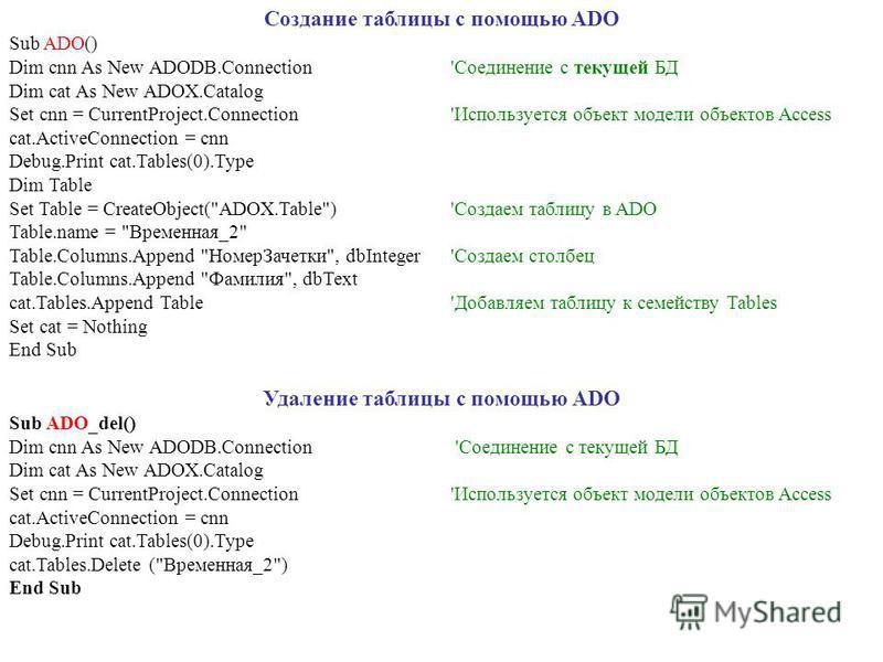 Создание таблицы с помощью ADO Sub ADO() Dim cnn As New ADODB.Connection'Соединение с текущей БД Dim cat As New ADOX.Catalog Set cnn = CurrentProject.Connection 'Используется объект модели объектов Access cat.ActiveConnection = cnn Debug.Print cat.Ta