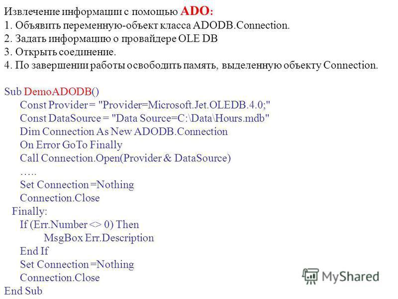 Извлечение информации с помощью ADO : 1. Объявить переменную-объект класса ADODB.Connection. 2. Задать информацию о провайдере OLE DB 3. Открыть соединение. 4. По завершении работы освободить память, выделенную объекту Connection. Sub DemoADODB() Con