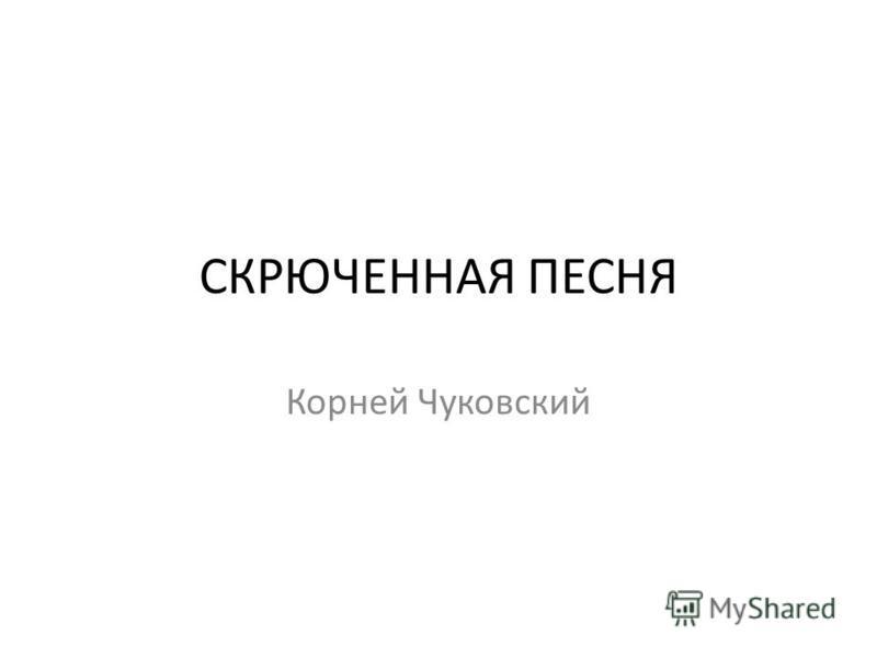 СКРЮЧЕННАЯ ПЕСНЯ Корней Чуковский