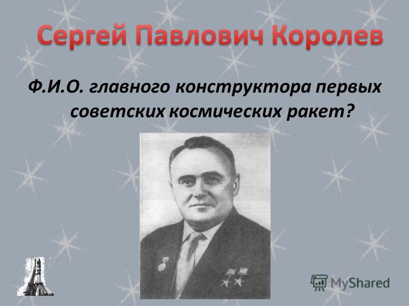 Ф.И.О. главного конструктора первых советских космических ракет?