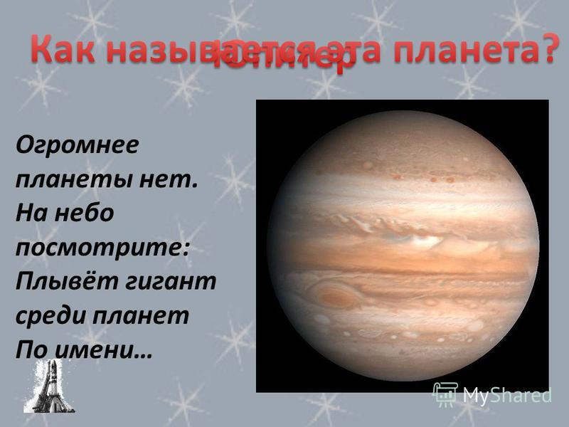 Огромнее планеты нет. На небо посмотрите: Плывёт гигант среди планет По имени…